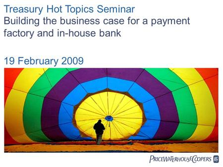  Treasury Hot Topics Seminar Building the business case for a payment factory and in-house bank 19 February 2009.