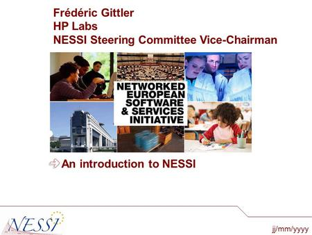 Jj/mm/yyyy An introduction to NESSI Frédéric Gittler HP Labs NESSI Steering Committee Vice-Chairman.