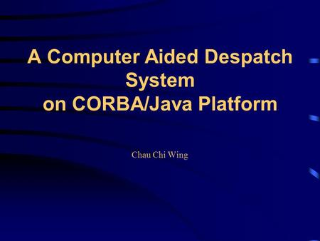 A Computer Aided Despatch System on CORBA/Java Platform Chau Chi Wing.