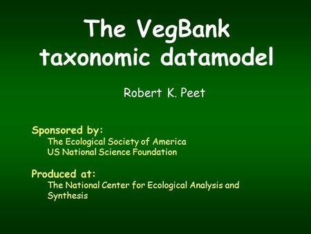 The VegBank taxonomic datamodel Robert K. Peet Sponsored by: The Ecological Society of America US National Science Foundation Produced at: The National.