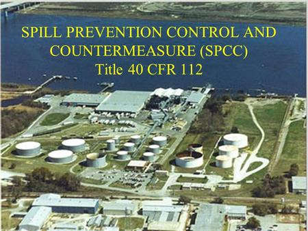 SPILL PREVENTION CONTROL AND COUNTERMEASURE (SPCC) Title 40 CFR 112.