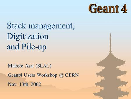 Makoto Asai (SLAC) Geant4 Users CERN Nov. 13th, 2002 Stack management, Digitization and Pile-up.