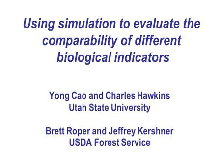 Using simulation to evaluate the comparability of different biological indicators Yong Cao and Charles Hawkins Utah State University Brett Roper and Jeffrey.