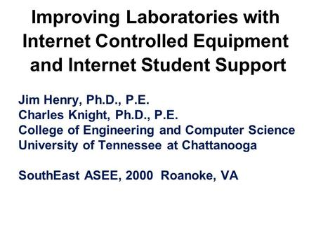 Improving Laboratories with Internet Controlled Equipment and Internet Student Support Jim Henry, Ph.D., P.E. Charles Knight, Ph.D., P.E. College of Engineering.