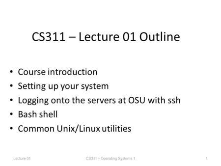 Lecture 01CS311 – Operating Systems 1 1 CS311 – Lecture 01 Outline Course introduction Setting up your system Logging onto the servers at OSU with ssh.