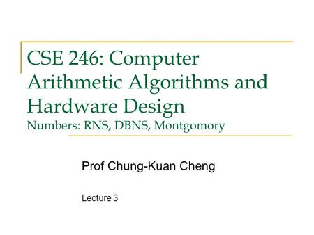 CSE 246: Computer Arithmetic Algorithms and Hardware Design Numbers: RNS, DBNS, Montgomory Prof Chung-Kuan Cheng Lecture 3.