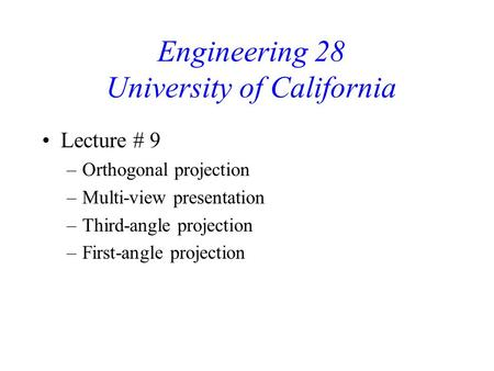 Engineering 28 University of California Lecture # 9 –Orthogonal projection –Multi-view presentation –Third-angle projection –First-angle projection.