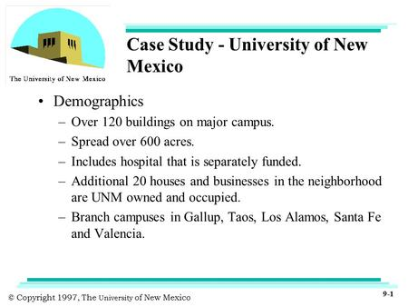 © Copyright 1997, The University of New Mexico 9-1 Case Study - University of New Mexico Demographics –Over 120 buildings on major <strong>campus</strong>. –Spread over.