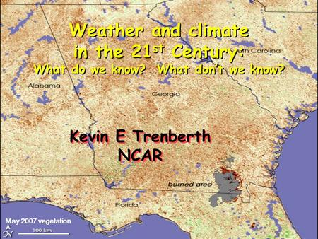May 2007 vegetation Kevin E Trenberth NCAR Kevin E Trenberth NCAR Weather and climate in the 21 st Century: What do we know? What don't we know?