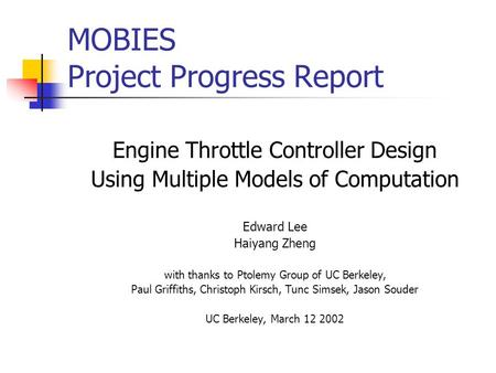 MOBIES Project Progress Report Engine Throttle Controller Design Using Multiple Models of Computation Edward Lee Haiyang Zheng with thanks to Ptolemy Group.