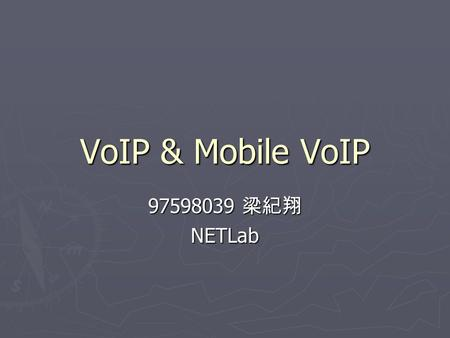 VoIP & Mobile VoIP 97598039 梁紀翔 NETLab. 2 Topics ► Voice over Internet Protocol  H.323, SIP, Skype  Adoption  Benefits  Challenge ► Mobile VoIP 