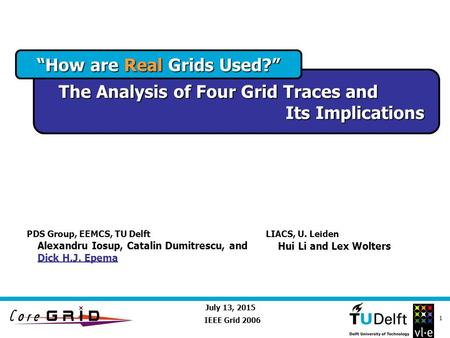 "July 13, 2015 1 ""How are Real Grids Used?"" The Analysis of Four Grid Traces and Its Implications IEEE Grid 2006 Alexandru Iosup, Catalin Dumitrescu, and."