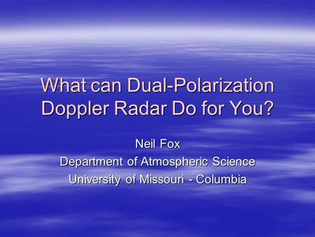 What can Dual-Polarization Doppler Radar Do for You? Neil Fox Department of Atmospheric Science University of Missouri - Columbia.