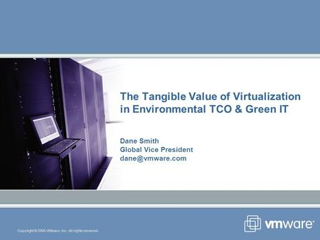 Copyright © 2005 VMware, Inc. All rights reserved. The Tangible Value of Virtualization in Environmental TCO & Green IT Dane Smith Global Vice President.