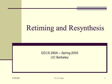 03/08/2005 © J.-H. Jiang1 Retiming and Resynthesis EECS 290A – Spring 2005 UC Berkeley.