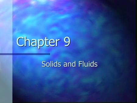 Chapter 9 Solids and Fluids. Solids Has definite volume Has definite volume Has definite shape Has definite shape Molecules are held in specific locations.
