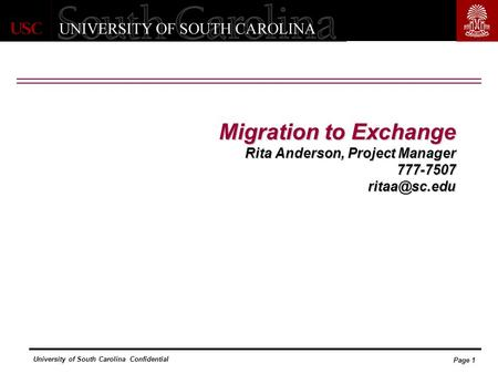 University of South Carolina Confidential Page 1 Migration to Exchange Rita Anderson, Project Manager 777-7507