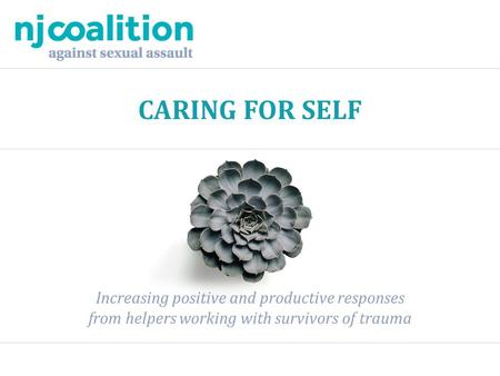 CARING FOR SELF Increasing positive and productive responses from helpers working with survivors of trauma.