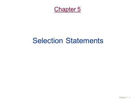 Chapter 1 - 1 Chapter 5 Selection Statements. Objectives Understand selection control statement –if statements –switch statements Write boolean expressions.