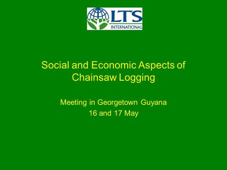 Social and Economic Aspects of Chainsaw Logging Meeting in Georgetown Guyana 16 and 17 May.