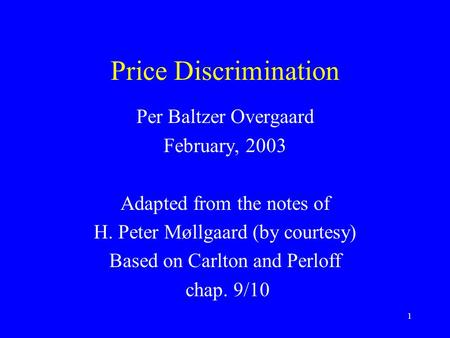 1 Price Discrimination Per Baltzer Overgaard February, 2003 Adapted from the notes of H. Peter Møllgaard (by courtesy) Based on Carlton and Perloff chap.