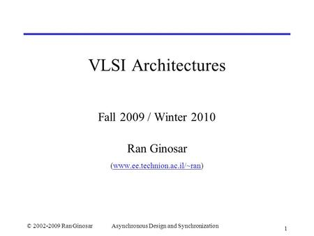 © 2002-2009 Ran GinosarAsynchronous Design and Synchronization 1 VLSI Architectures Fall 2009 / Winter 2010 Ran Ginosar (www.ee.technion.ac.il/~ran)www.ee.technion.ac.il/~ran.