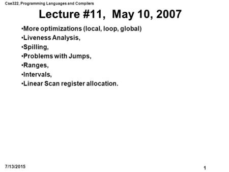 Cse322, Programming Languages and Compilers 1 7/13/2015 Lecture #11, May 10, 2007 More optimizations (local, loop, global) Liveness Analysis, Spilling,