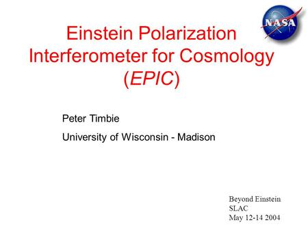 Einstein Polarization Interferometer for Cosmology (EPIC) Peter Timbie University of Wisconsin - Madison Beyond Einstein SLAC May 12-14 2004.