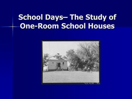 School Days– The Study of One-Room School Houses.