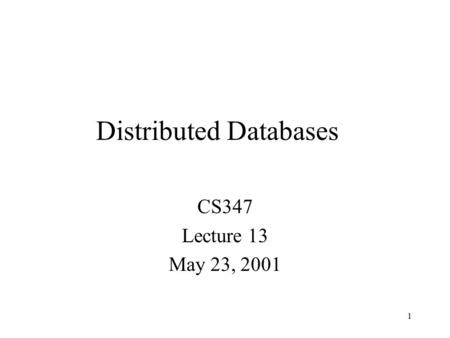 1 Distributed Databases CS347 Lecture 13 May 23, 2001.