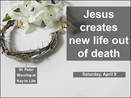 Jesus creates new life out of death St. Peter Worship at Key to Life Saturday, April 9.