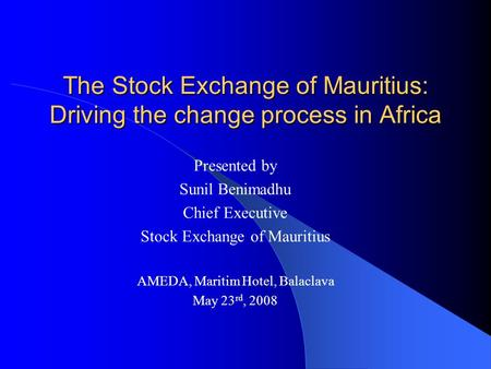 The Stock Exchange of Mauritius: Driving the change process in Africa Presented by Sunil Benimadhu Chief Executive Stock Exchange of Mauritius AMEDA, Maritim.