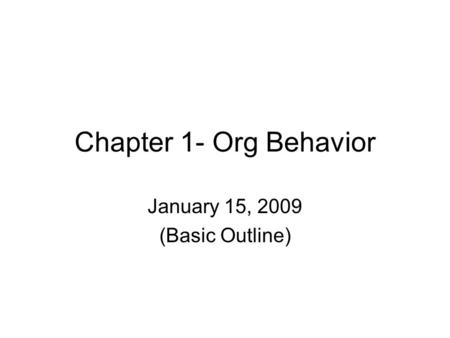 Chapter 1- Org Behavior January 15, 2009 (Basic Outline)
