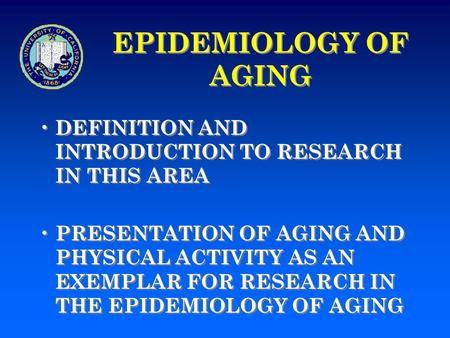 EPIDEMIOLOGY OF AGING DEFINITION AND INTRODUCTION TO RESEARCH IN THIS AREA PRESENTATION OF AGING AND PHYSICAL ACTIVITY AS AN EXEMPLAR FOR RESEARCH IN THE.