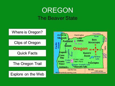 OREGON The Beaver State Where is Oregon? Clips of Oregon Quick Facts The Oregon Trail Explore on the Web.