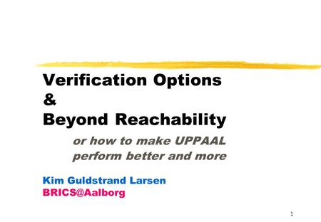 1 Verification Options & Beyond Reachability or how to make UPPAAL perform better and more Kim Guldstrand Larsen