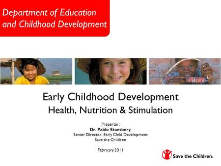 Department of Education and Childhood Development Early Childhood Development Health, Nutrition & Stimulation Presenter: Dr. Pablo Stansbery, Senior Director,