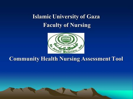 Islamic University of Gaza Islamic University of Gaza Faculty of Nursing Faculty of Nursing Community Health Nursing Assessment Tool.