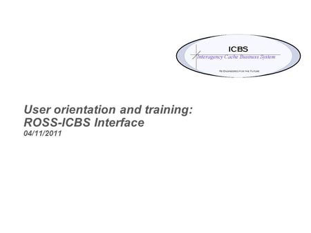 User orientation and training: ROSS-ICBS Interface 04/11/2011.