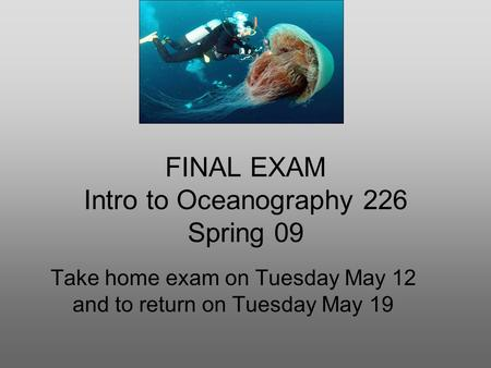 FINAL EXAM Intro to Oceanography 226 Spring 09 Take home exam on Tuesday May 12 and to return on Tuesday May 19.