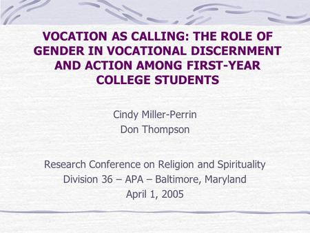 VOCATION AS CALLING: THE ROLE OF GENDER IN VOCATIONAL DISCERNMENT AND ACTION AMONG FIRST-YEAR COLLEGE STUDENTS Cindy Miller-Perrin Don Thompson Research.