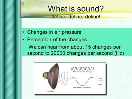 What is sound? define, define, define! Changes in air pressure Perception of the changes We can hear from about 15 changes per second to 20000 changes.