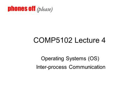 COMP5102 Lecture 4 Operating Systems (OS) Inter-process Communication phones off (please)