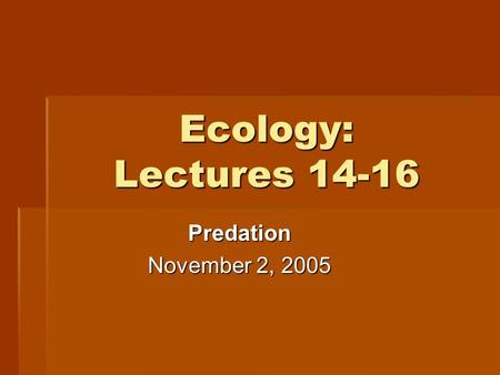 Ecology: Lectures 14-16 Predation November 2, 2005.