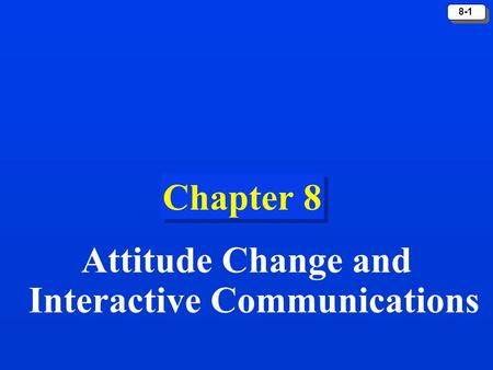 8-1 Chapter 8 Attitude Change and Interactive Communications.