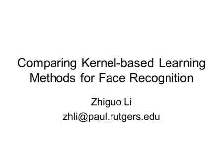 Comparing Kernel-based Learning Methods for Face Recognition Zhiguo Li