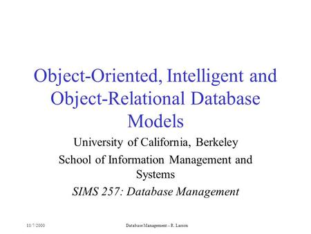 11/7/2000Database Management -- R. Larson Object-Oriented, Intelligent and Object-Relational Database Models University of California, Berkeley School.