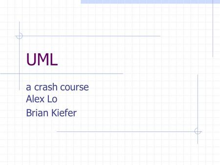 UML a crash course Alex Lo Brian Kiefer. Overview Classes Class Relationships Interfaces Objects States Worksheet.