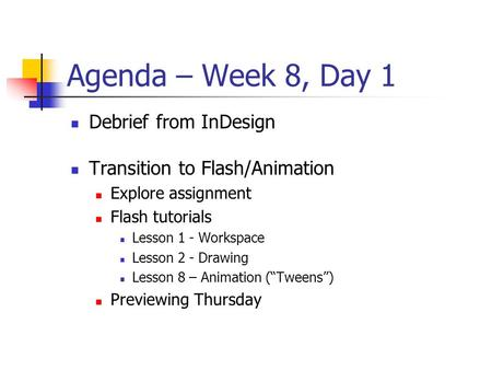 Agenda – Week 8, Day 1 Debrief from InDesign Transition to Flash/Animation Explore assignment Flash tutorials Lesson 1 - Workspace Lesson 2 - Drawing Lesson.