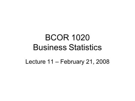 BCOR 1020 Business Statistics Lecture 11 – February 21, 2008.